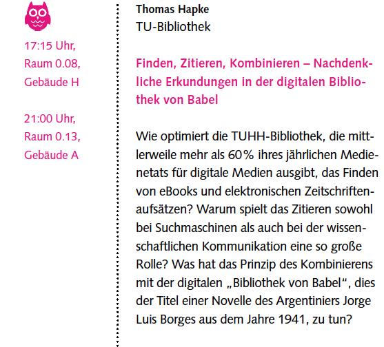 """Finden, Zitieren, Kombinieren – Nachdenkliche Erkundungen in der digitalen Bibliothek von Babel (Vortrag von Thomas Hapke)  Wie optimiert die TUHH-Bibliothek, die mittlerweile mehr als 60 % ihres jährlichen Medienetats für digitale Medien ausgibt, das Finden von eBooks und elektronischen Zeitschriftenaufsätzen? Warum spielt das Zitieren sowohl bei Suchmaschinen als auch bei der wissenschaftlichen Kommunikation eine so große Rolle? Was hat das Prinzip des Kombinierens mit der digitalen """"Bibliothek von Babel"""", dies der Titel einer Novelle des Argentiniers Jorge Luis Borges aus dem Jahre 1941, zu tun?"""